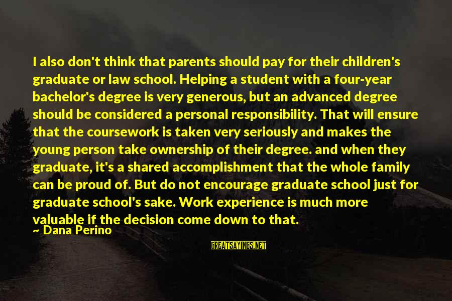 Parents Quotes And Sayings By Dana Perino: I also don't think that parents should pay for their children's graduate or law school.