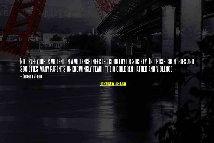 Parents Quotes And Sayings By Debasish Mridha: Not everyone is violent in a violence infected country or society. In those countries and