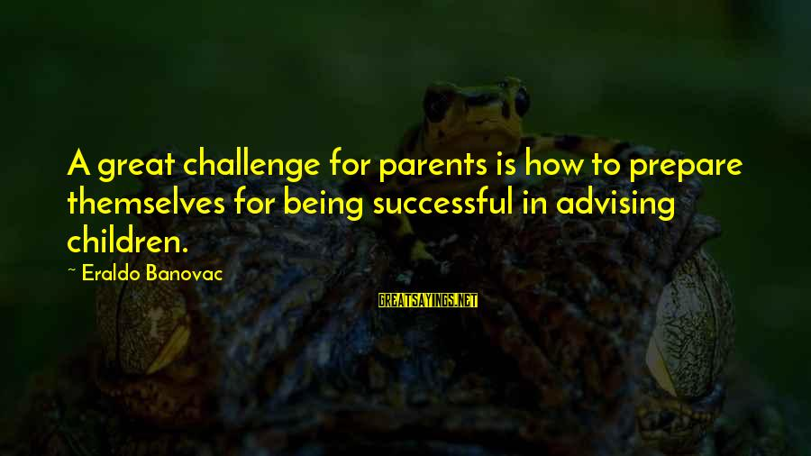 Parents Quotes And Sayings By Eraldo Banovac: A great challenge for parents is how to prepare themselves for being successful in advising