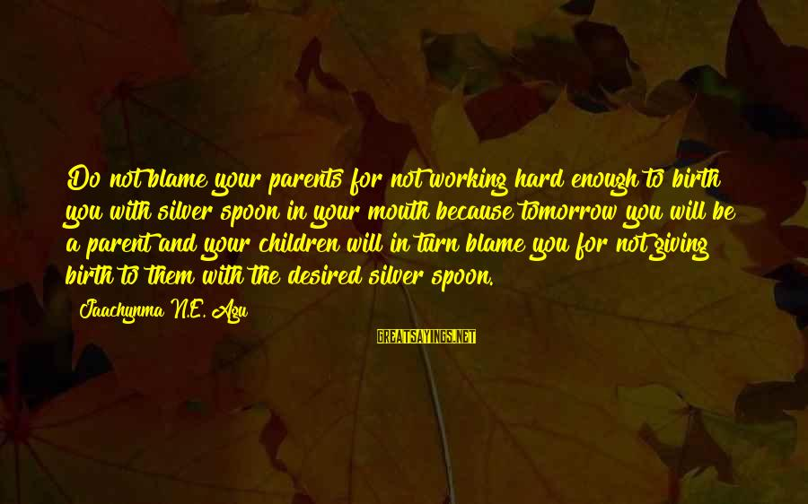 Parents Quotes And Sayings By Jaachynma N.E. Agu: Do not blame your parents for not working hard enough to birth you with silver