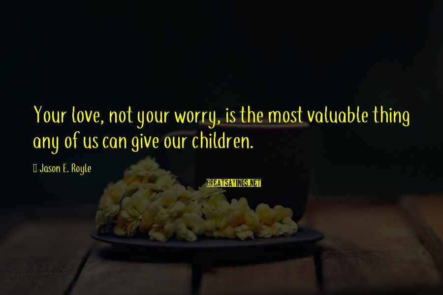 Parents Quotes And Sayings By Jason E. Royle: Your love, not your worry, is the most valuable thing any of us can give