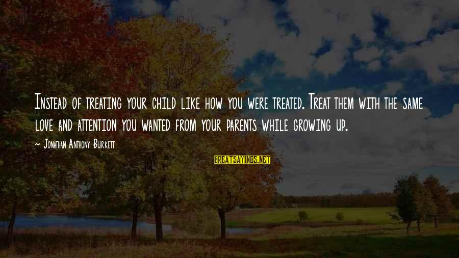 Parents Quotes And Sayings By Jonathan Anthony Burkett: Instead of treating your child like how you were treated. Treat them with the same
