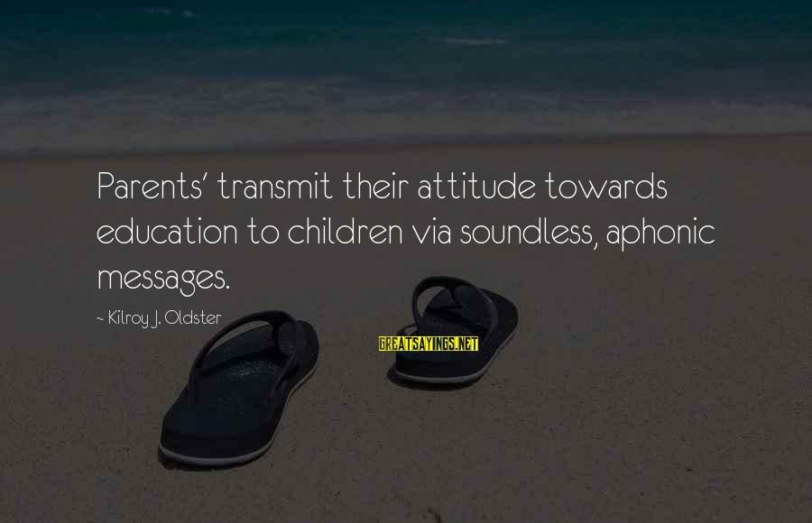 Parents Quotes And Sayings By Kilroy J. Oldster: Parents' transmit their attitude towards education to children via soundless, aphonic messages.