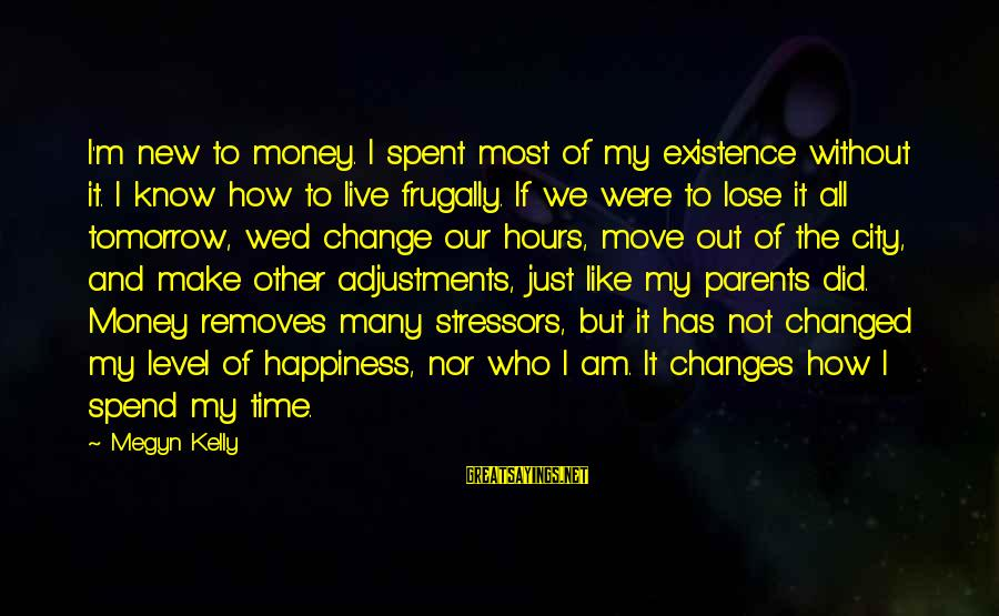 Parents Quotes And Sayings By Megyn Kelly: I'm new to money. I spent most of my existence without it. I know how
