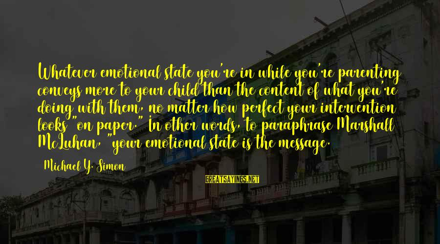 Parents Quotes And Sayings By Michael Y. Simon: Whatever emotional state you're in while you're parenting conveys more to your child than the