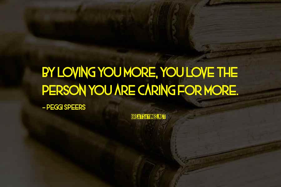 Parents Quotes And Sayings By Peggi Speers: By loving you more, you love the person you are caring for more.