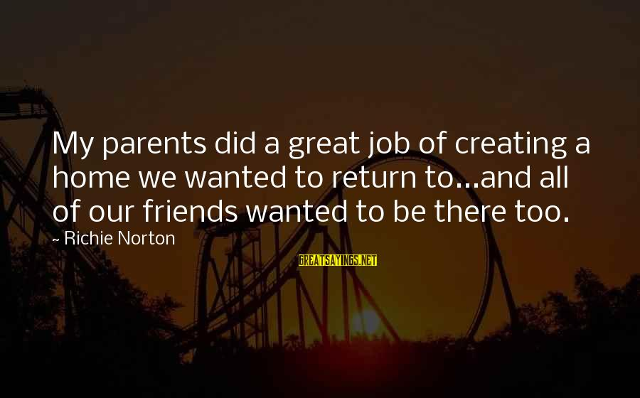 Parents Quotes And Sayings By Richie Norton: My parents did a great job of creating a home we wanted to return to...and