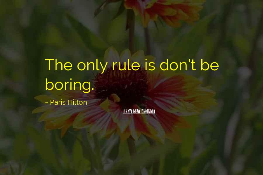 Paris Hilton Sayings: The only rule is don't be boring.