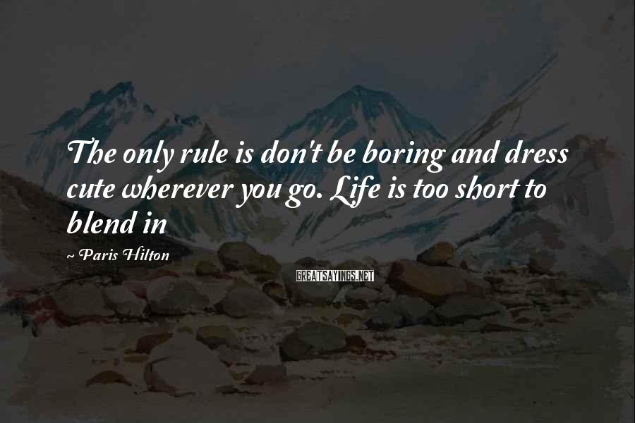 Paris Hilton Sayings: The only rule is don't be boring and dress cute wherever you go. Life is