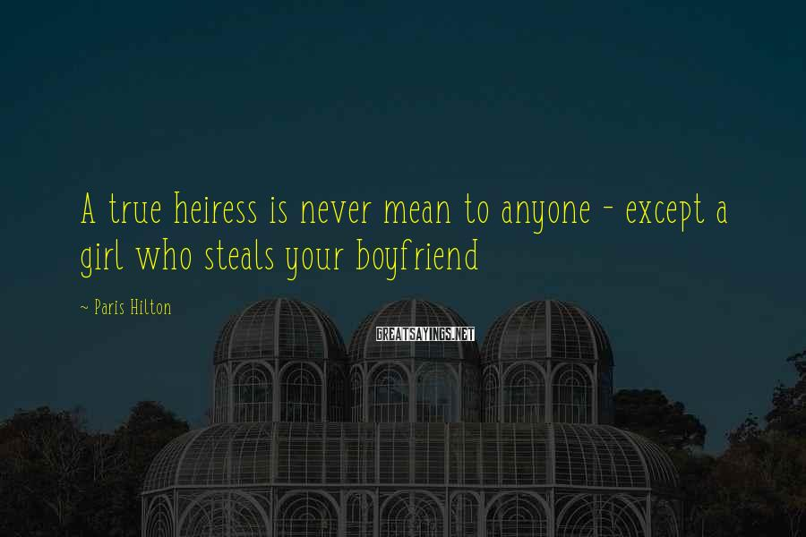 Paris Hilton Sayings: A true heiress is never mean to anyone - except a girl who steals your