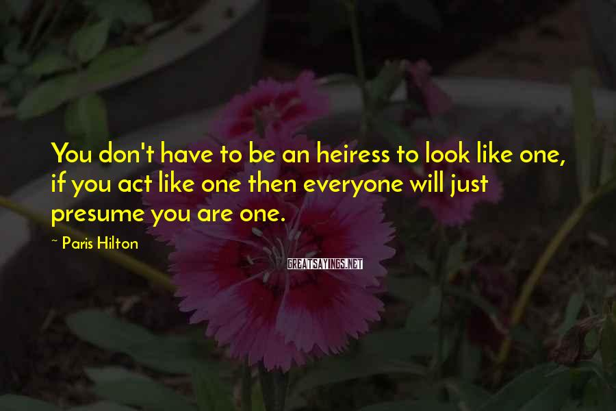 Paris Hilton Sayings: You don't have to be an heiress to look like one, if you act like