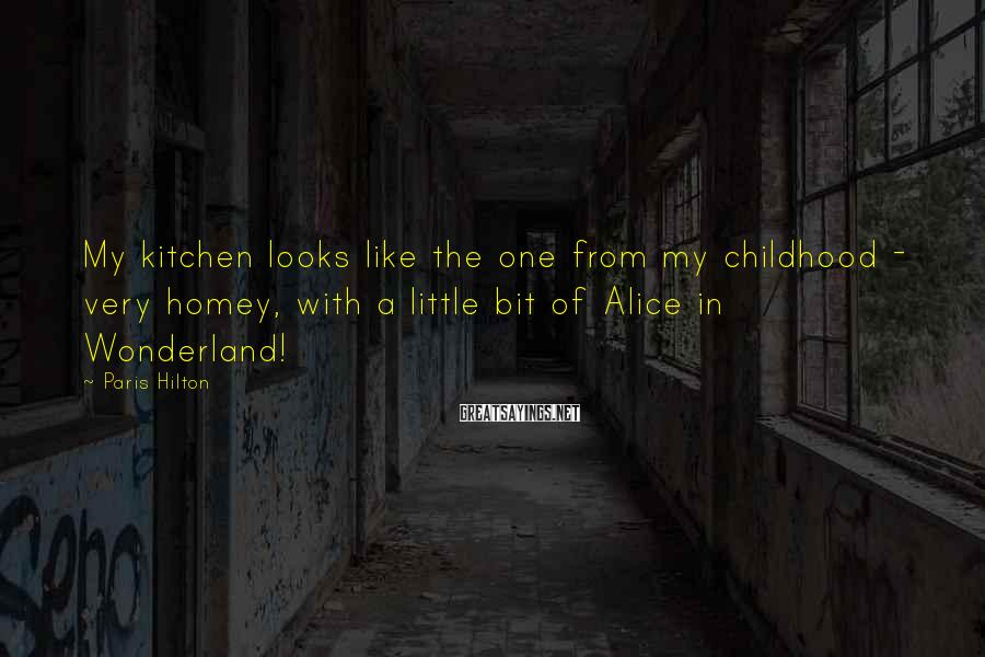 Paris Hilton Sayings: My kitchen looks like the one from my childhood - very homey, with a little