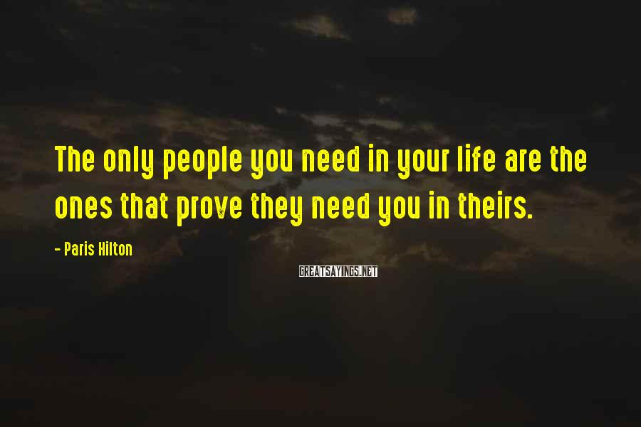Paris Hilton Sayings: The only people you need in your life are the ones that prove they need