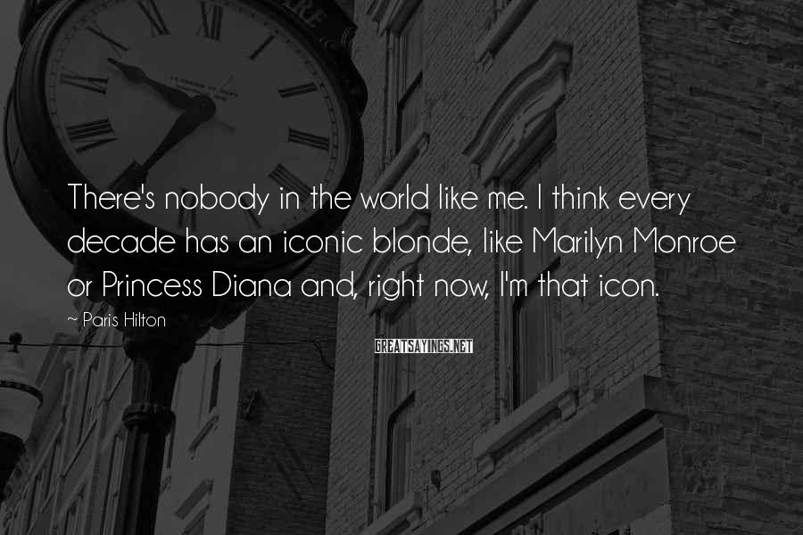 Paris Hilton Sayings: There's nobody in the world like me. I think every decade has an iconic blonde,