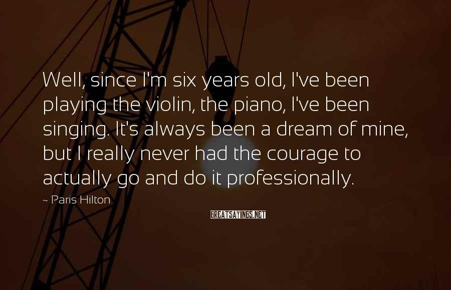 Paris Hilton Sayings: Well, since I'm six years old, I've been playing the violin, the piano, I've been