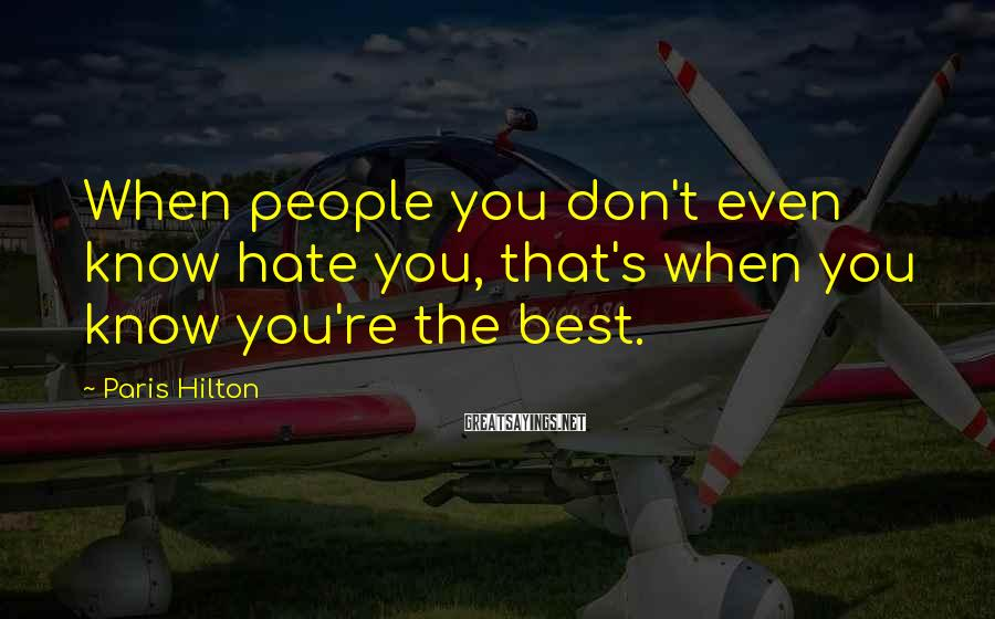 Paris Hilton Sayings: When people you don't even know hate you, that's when you know you're the best.