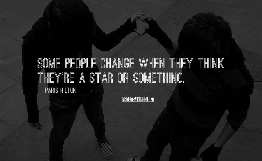 Paris Hilton Sayings: Some people change when they think they're a star or something.