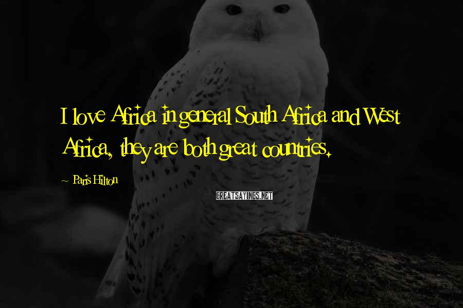 Paris Hilton Sayings: I love Africa in general South Africa and West Africa, they are both great countries.
