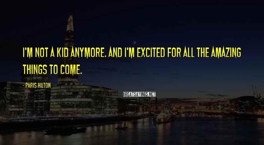 Paris Hilton Sayings: I'm not a kid anymore. And I'm excited for all the amazing things to come.
