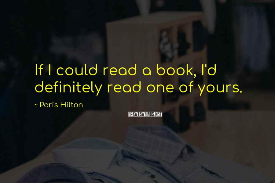 Paris Hilton Sayings: If I could read a book, I'd definitely read one of yours.