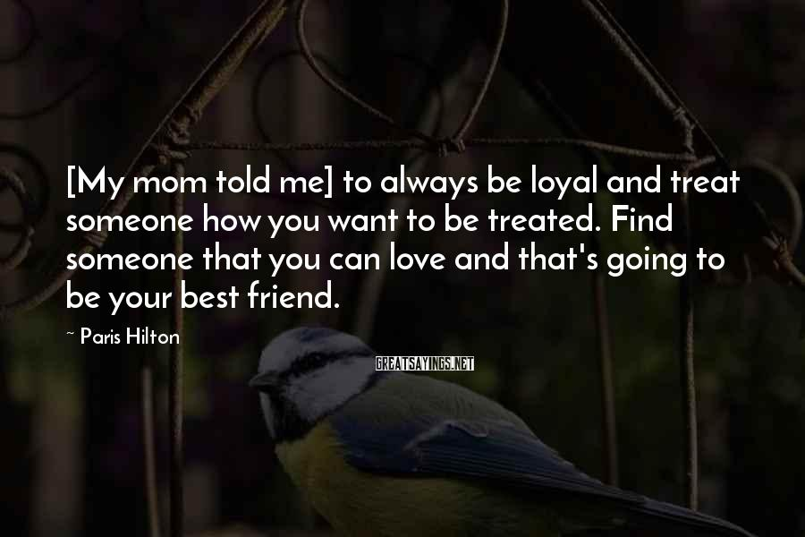 Paris Hilton Sayings: [My mom told me] to always be loyal and treat someone how you want to