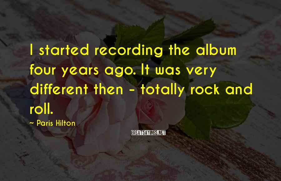 Paris Hilton Sayings: I started recording the album four years ago. It was very different then - totally