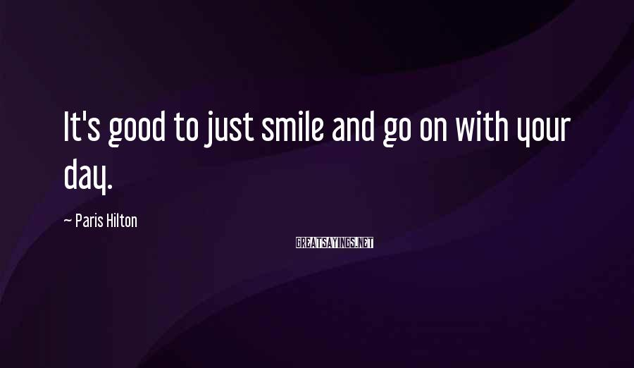 Paris Hilton Sayings: It's good to just smile and go on with your day.