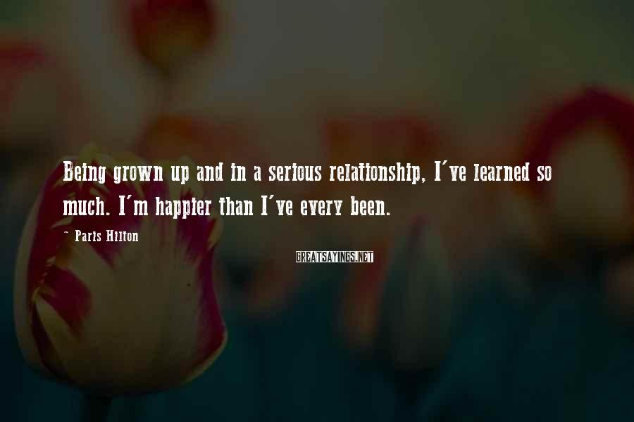 Paris Hilton Sayings: Being grown up and in a serious relationship, I've learned so much. I'm happier than