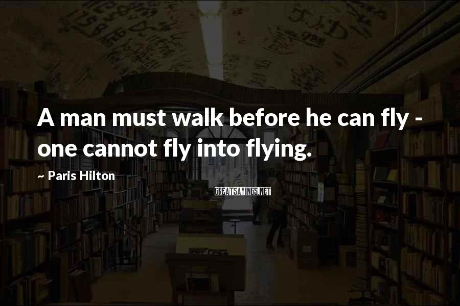 Paris Hilton Sayings: A man must walk before he can fly - one cannot fly into flying.
