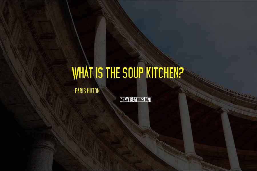 Paris Hilton Sayings: What is the soup kitchen?