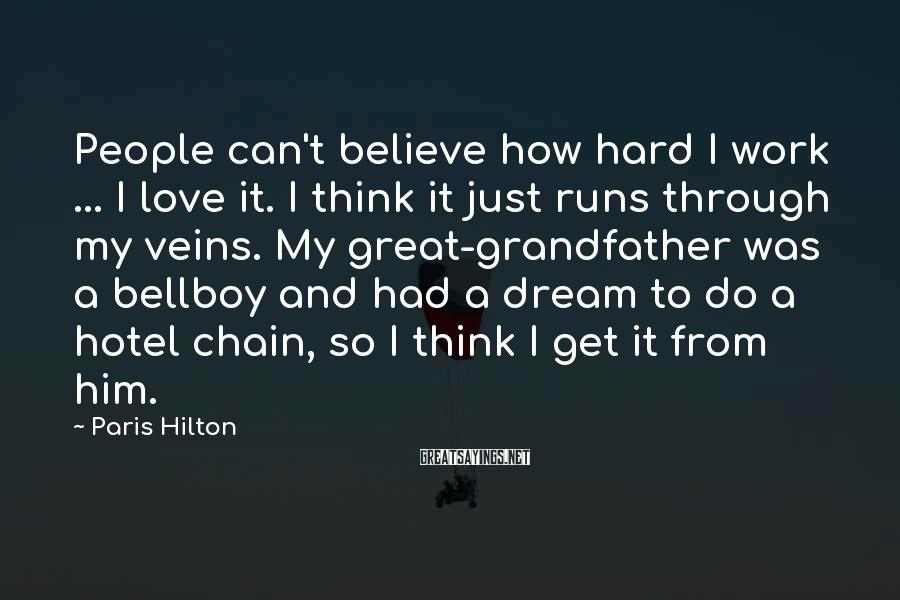 Paris Hilton Sayings: People can't believe how hard I work ... I love it. I think it just