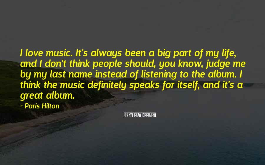 Paris Hilton Sayings: I love music. It's always been a big part of my life, and I don't