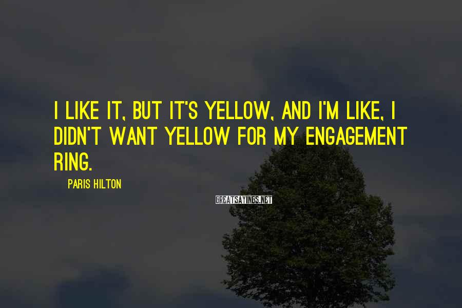 Paris Hilton Sayings: I like it, but it's yellow, and I'm like, I didn't want yellow for my
