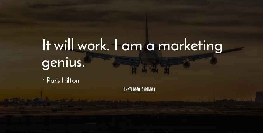 Paris Hilton Sayings: It will work. I am a marketing genius.
