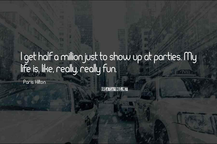 Paris Hilton Sayings: I get half a million just to show up at parties. My life is, like,