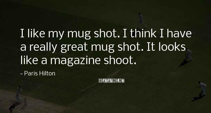 Paris Hilton Sayings: I like my mug shot. I think I have a really great mug shot. It