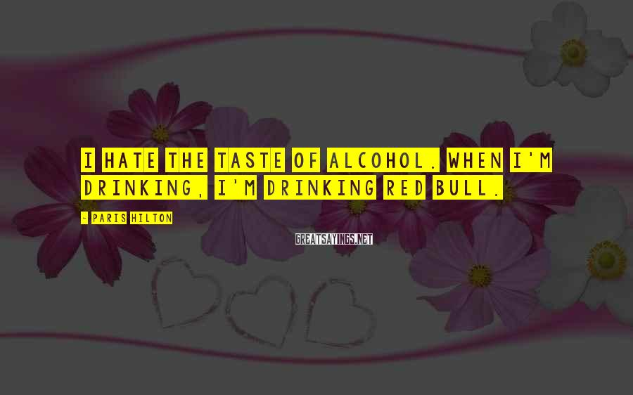 Paris Hilton Sayings: I hate the taste of alcohol. When I'm drinking, I'm drinking Red Bull.