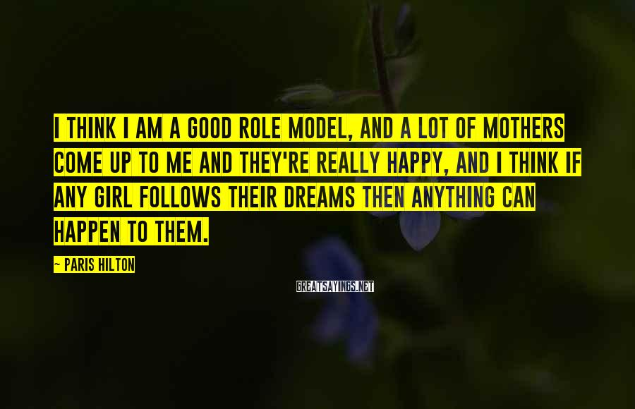 Paris Hilton Sayings: I think I am a good role model, and a lot of mothers come up