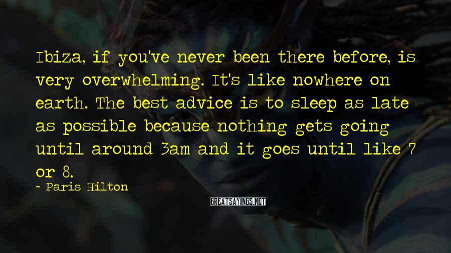Paris Hilton Sayings: Ibiza, if you've never been there before, is very overwhelming. It's like nowhere on earth.