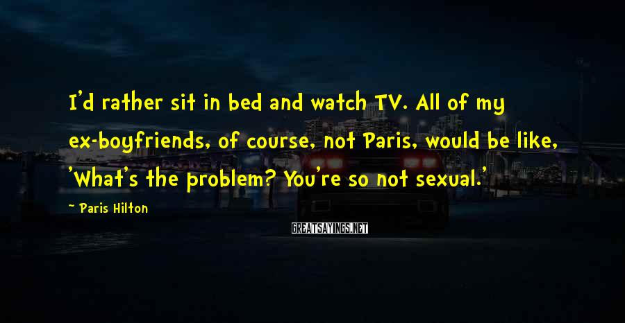Paris Hilton Sayings: I'd rather sit in bed and watch TV. All of my ex-boyfriends, of course, not