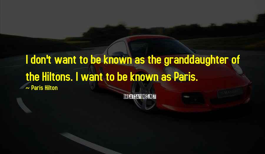 Paris Hilton Sayings: I don't want to be known as the granddaughter of the Hiltons. I want to