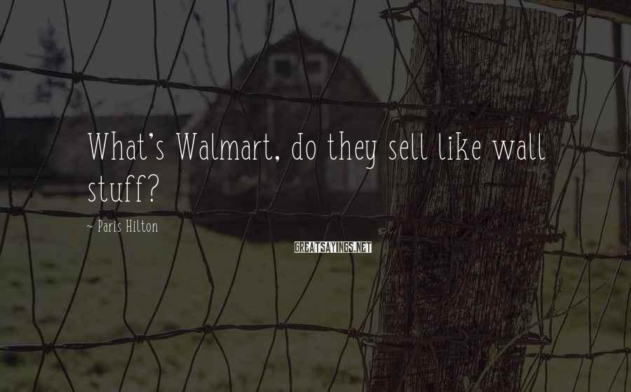 Paris Hilton Sayings: What's Walmart, do they sell like wall stuff?