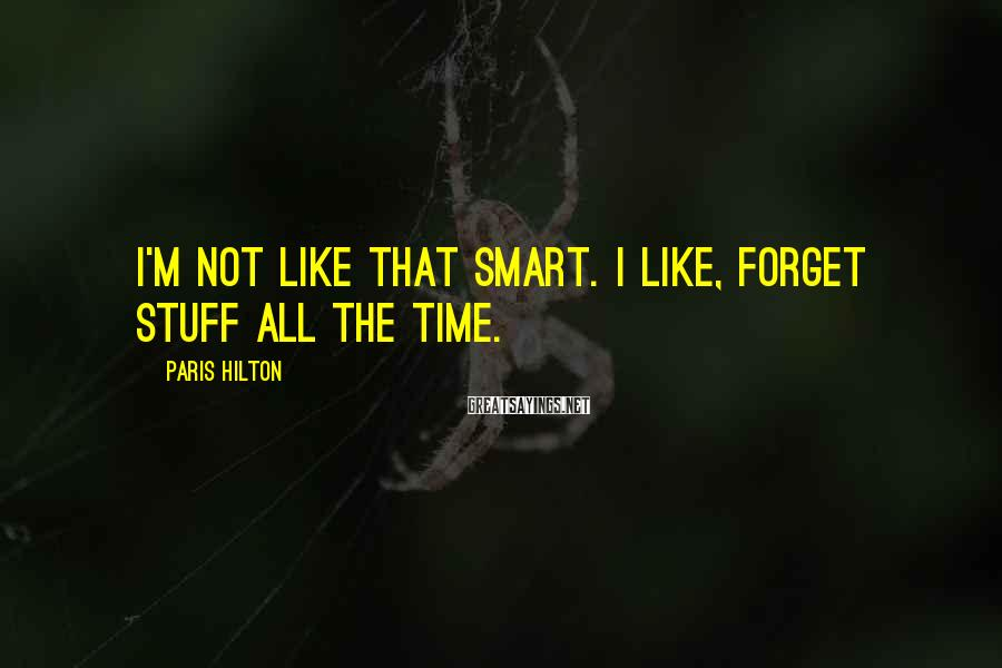 Paris Hilton Sayings: I'm not like that smart. I like, forget stuff all the time.