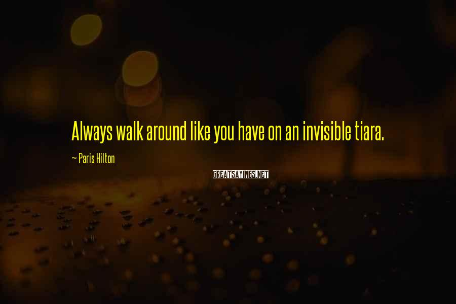 Paris Hilton Sayings: Always walk around like you have on an invisible tiara.