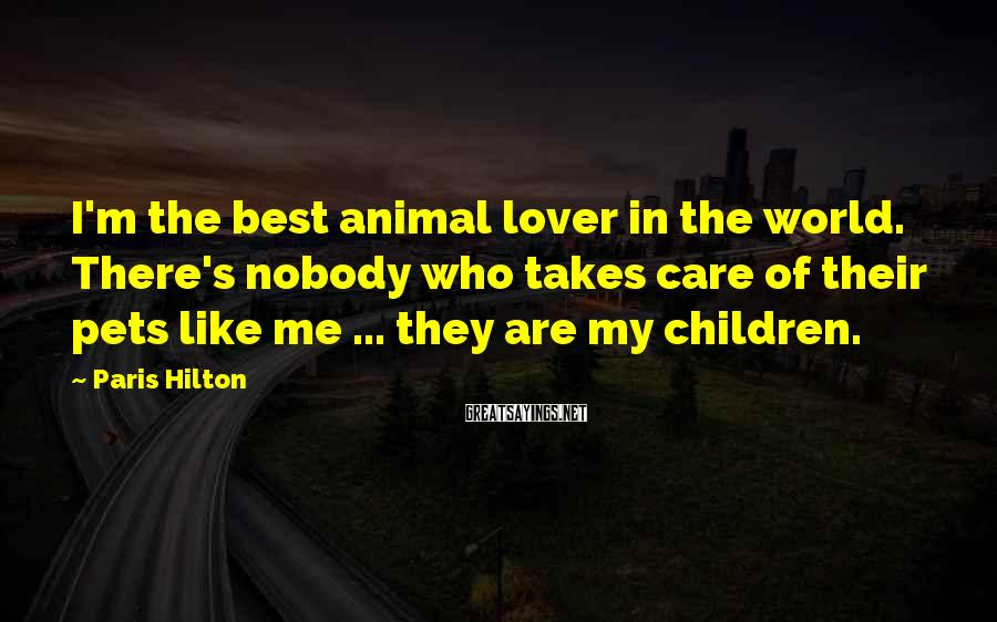Paris Hilton Sayings: I'm the best animal lover in the world. There's nobody who takes care of their