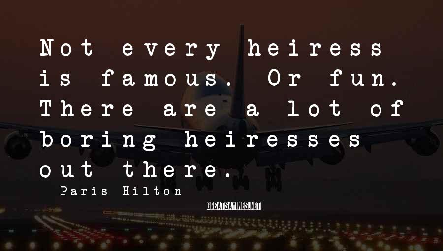 Paris Hilton Sayings: Not every heiress is famous. Or fun. There are a lot of boring heiresses out