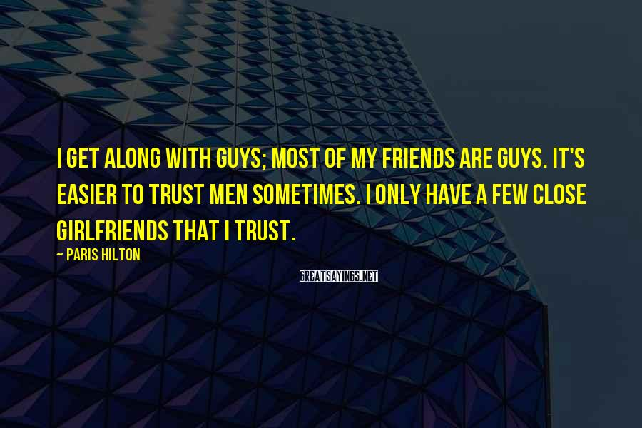 Paris Hilton Sayings: I get along with guys; most of my friends are guys. It's easier to trust