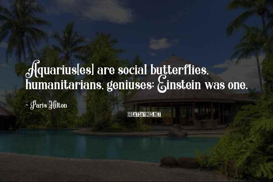 Paris Hilton Sayings: Aquarius[es] are social butterflies, humanitarians, geniuses: Einstein was one.