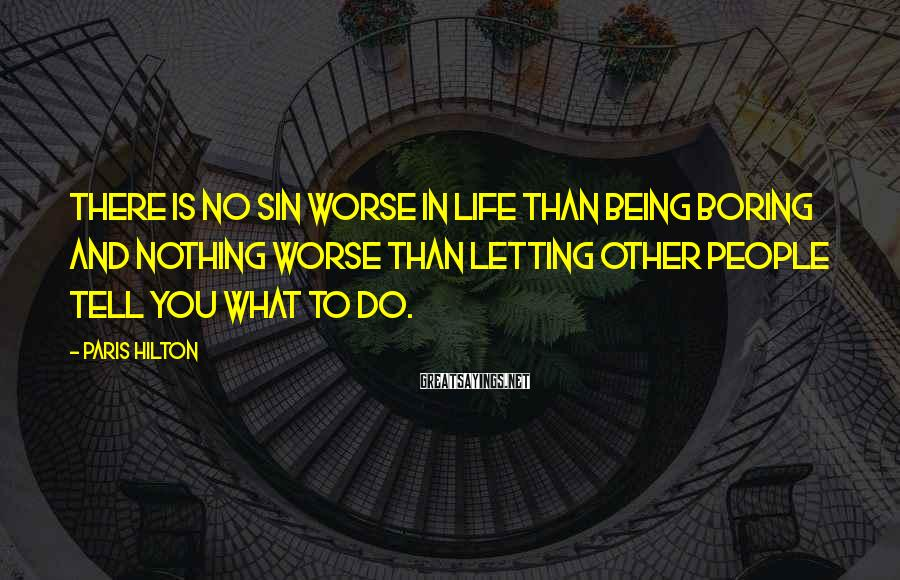 Paris Hilton Sayings: There is no sin worse in life than being boring and nothing worse than letting