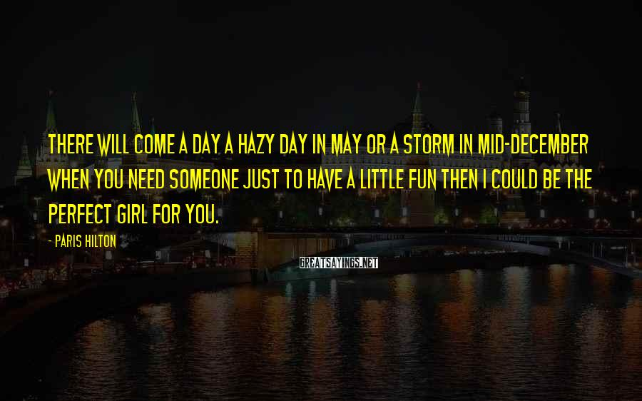 Paris Hilton Sayings: There will come a day A hazy day in May Or a storm in mid-December